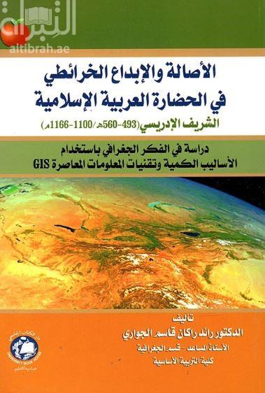 الأصالة و الإبداع الخرائطي في الحضارة العربية الإسلامية : الشريف الإدريسي (1166-1100 م. / 560-493 هـ.) : دراسة في الفكر الجغرافي بإستخدام الأساليب الكمية و تقنيات المعلومات المعاصرة GIS