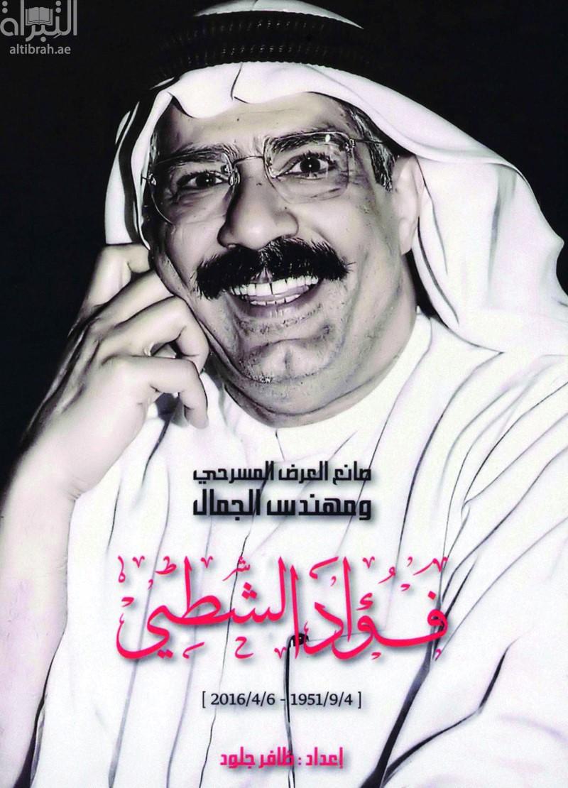 صانع العرض المسرحي ومهندس الجمال : فؤاد الشطي ( 4 / 9 / 1951 - 6 / 4 / 2016 )