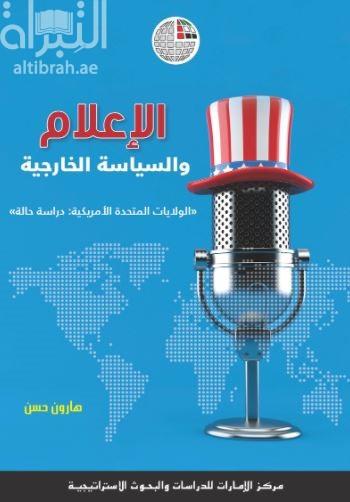 الإعلام والسياسة الخارجية : الولايات المتحدة الأمريكية : دراسة حالة