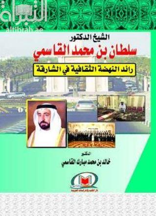 الشيخ الدكتور سلطان بن محمد القاسمي : رائد النهضة الثقافية في الشارقة