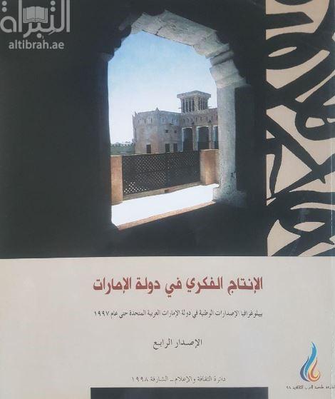 الإنتاج الفكري في الإمارات : ببليوجرافيا الإصدارات الوطنية في الإمارات العربية المتحدة حتى عام 1997 - الإصدار الرابع