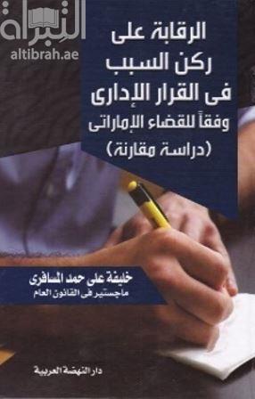 الرقابة على ركن السبب في القرار الإداري وفقاً للقضاء الإماراتي : دراسة مقارنة