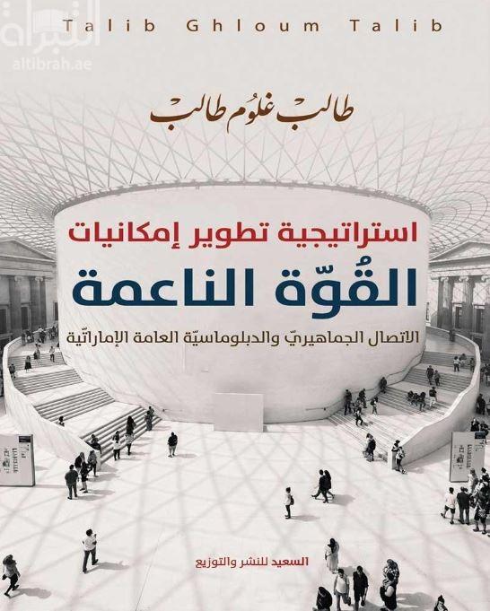 إستراتيجية تطوير إمكانيات القوة الناعمة : الإتصال الجماهيري والدبلوماسية العامة الإماراتية