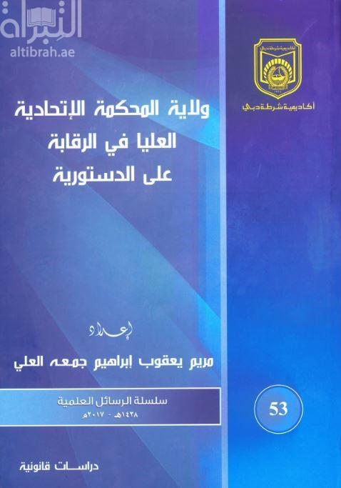 ولاية المحكمة الإتحادية العليا في دولة الإمارات العربية المتحدة في الرقابة على الدستورية : دراسة مقارنة