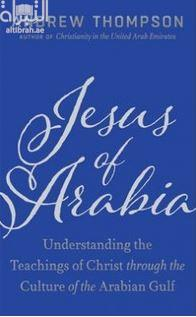 Jesus of Arabia : Understanding the Teaching of Christ Through the Culture of the Arabian Gulf