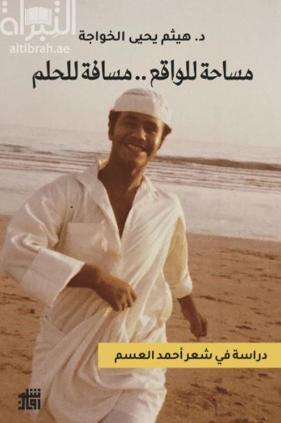 مساحة للواقع .. مسافة للحلم : دراسة في شعر أحمد العسم