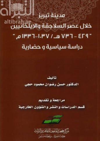 مدينة تبريز خلال عصر السلاجقة والإيلخانيين 429 - 736 هـ / 1037 - 1336 م : دراسة سياسية وحضارية