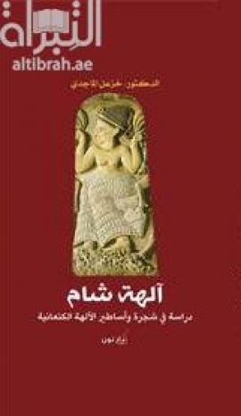آلهة شام : دراسة في شجرة وأساطير الآلهة الكنعانية