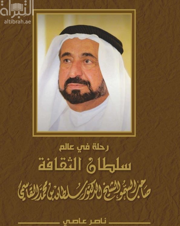 رحلة في عالم سلطان الثقافة : صاحب السمو الشيخ الدكتور سلطان بن محمد القاسمي
