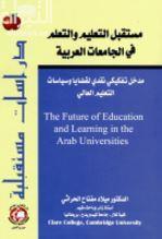 مستقبل التعليم والتعلم في الجامعات العربية : مدخل تفكيكي نقدي لقضايا وسياسات التعليم العالي