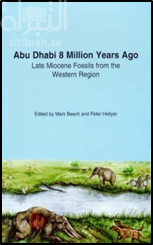 كتاب Abu Dhabi 8 Million Years Ago - Late Miocene Fossils from the Western Region.